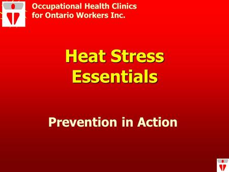 Heat Stress Essentials Occupational Health Clinics for Ontario Workers Inc. Prevention in Action.
