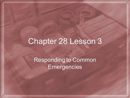 Chapter 28 Lesson 3 Responding to Common Emergencies.