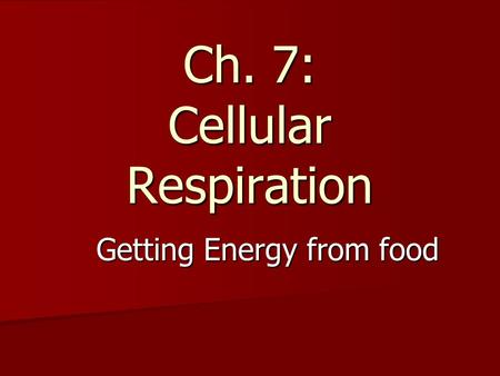 Ch. 7: Cellular Respiration Getting Energy from food.