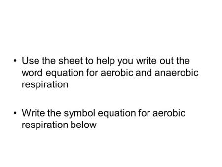 Use the sheet to help you write out the word equation for aerobic and anaerobic respiration Write the symbol equation for aerobic respiration below.