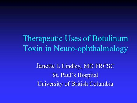 Therapeutic Uses of Botulinum Toxin in Neuro-ophthalmology Janette I. Lindley, MD FRCSC St. Paul's Hospital University of British Columbia.