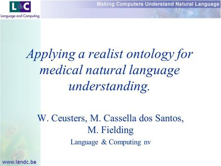 Www.landc.be W. Ceusters, M. Cassella dos Santos, M. Fielding Language & Computing nv Applying a realist ontology for medical natural language understanding.