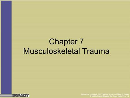 Bledsoe et al., Paramedic Care Principles & Practice Volume 4: Trauma © 2006 by Pearson Education, Inc. Upper Saddle River, NJ Chapter 7 Musculoskeletal.