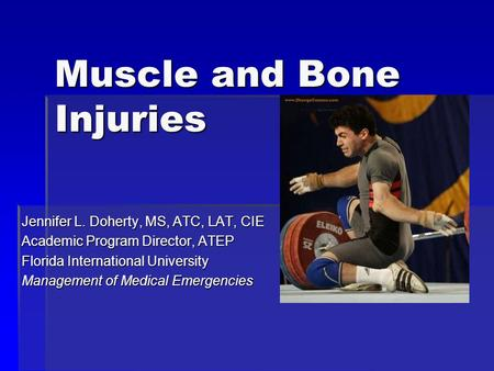 Muscle and Bone Injuries Jennifer L. Doherty, MS, ATC, LAT, CIE Academic Program Director, ATEP Florida International University Management of Medical.