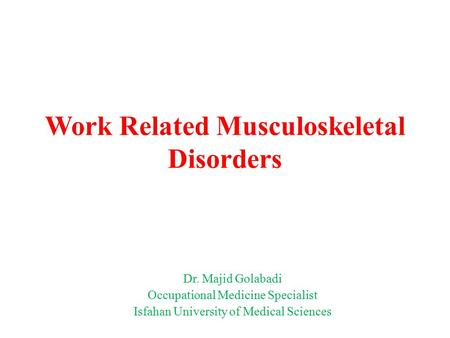 Work Related Musculoskeletal Disorders Dr. Majid Golabadi Occupational Medicine Specialist Isfahan University of Medical Sciences.