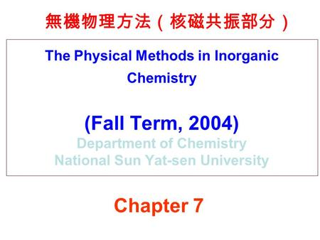 The Physical Methods in Inorganic Chemistry (Fall Term, 2004) Department of Chemistry National Sun Yat-sen University 無機物理方法(核磁共振部分) Chapter 7.