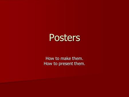 Posters How to make them. How to present them.. First questions to ask yourself: What's your content? What's your content? –Create a topic statement –