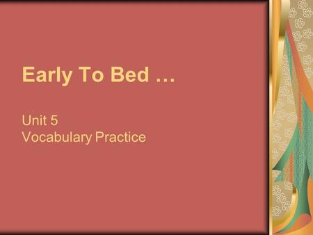 Early To Bed … Unit 5 Vocabulary Practice. Early to bed early to rise makes a man healthy, wealthy and wise.