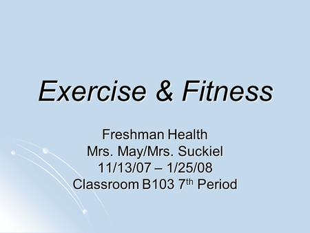 Exercise & Fitness Freshman Health Mrs. May/Mrs. Suckiel 11/13/07 – 1/25/08 Classroom B103 7 th Period.