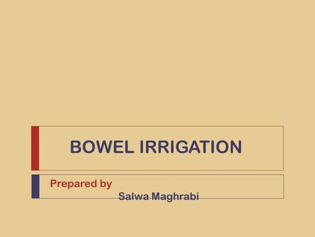 BOWEL IRRIGATION Prepared by Salwa Maghrabi. Outlines 1. Definition 2. Indications 3. Contraindications 4. The procedure 5. Equipments  Preparation phase.