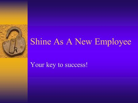 Shine As A New Employee Your key to success!. Purpose:  Help you make an easier transition as a new employee  Lead you to job satisfaction & success.