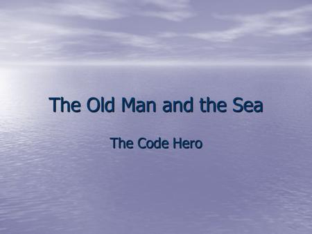 The Old Man and the Sea The Code Hero. Definition In the face of Qualities Hardships  Endurance  Danger  Honor (pride)  Misfortune  Strength  Pain.