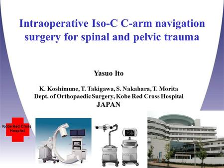 Intraoperative Iso-C C-arm navigation surgery for spinal and pelvic trauma Kobe Red Cross Hospital Yasuo Ito K. Koshimune, T. Takigawa, S. Nakahara, T.