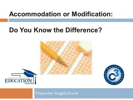 Accommodation or Modification: Do You Know the Difference? Presenter: Angela Kwok.