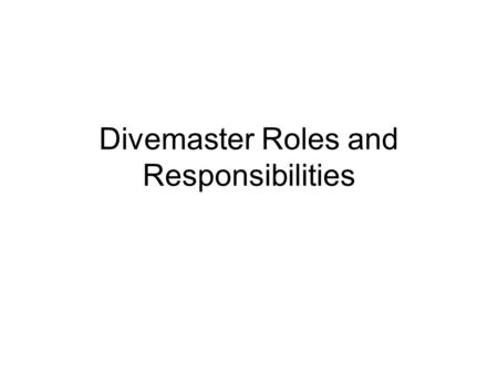 Divemaster Roles and Responsibilities. Objectives Identify and discuss the roles of the NAUI divemaster. List and describe the duties of the NAUI Divemaster.