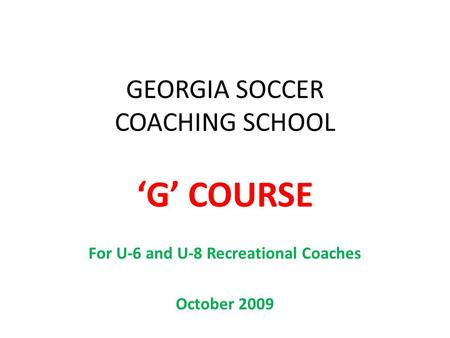 GEORGIA SOCCER COACHING SCHOOL 'G' COURSE For U-6 and U-8 Recreational Coaches October 2009.