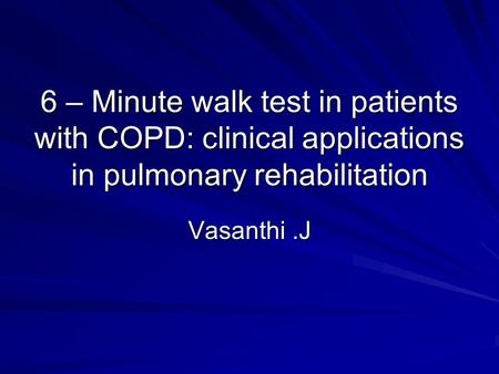 6 – Minute walk test in patients with COPD: clinical applications in pulmonary rehabilitation Vasanthi.J.
