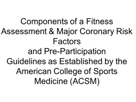 Components of a Fitness Assessment & Major Coronary Risk Factors and Pre-Participation Guidelines as Established by the American College of Sports Medicine.