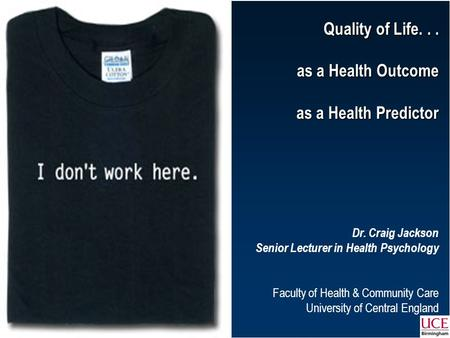 Quality of Life... as a Health Outcome as a Health Predictor Dr. Craig Jackson Senior Lecturer in Health Psychology Faculty of.