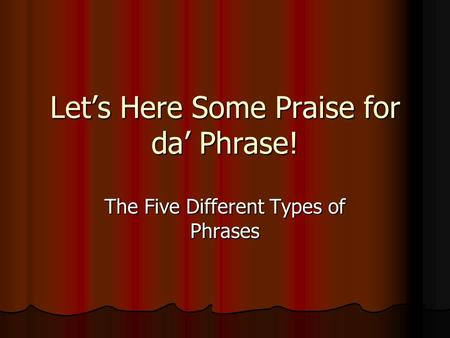 Let's Here Some Praise for da' Phrase! The Five Different Types of Phrases.