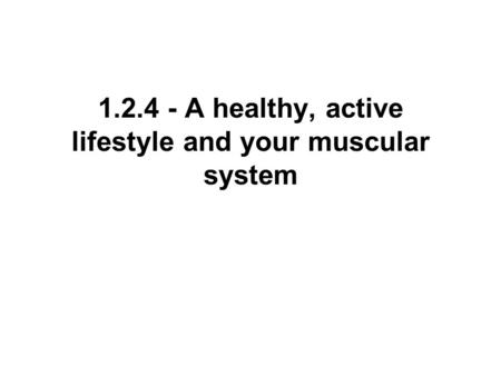 1.2.4 - A healthy, active lifestyle and your muscular system.