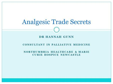 DR HANNAH GUNN CONSULTANT IN PALLIATIVE MEDICINE NORTHUMBRIA HEALTHCARE & MARIE CURIE HOSPICE NEWCASTLE Analgesic Trade Secrets.
