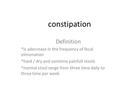 Constipation Definition *is adecrease in the frequency of fecal elimenation *hard / dry and somtime painfull stools *normal stool range from three time.