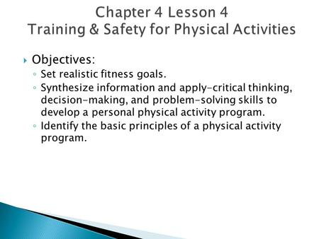  Objectives: ◦ Set realistic fitness goals. ◦ Synthesize information and apply-critical thinking, decision-making, and problem-solving skills to develop.