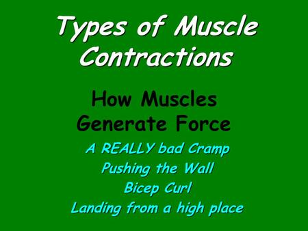 Types of Muscle Contractions A REALLY bad Cramp Pushing the Wall Bicep Curl Landing from a high place How Muscles Generate Force.