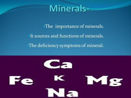 The importance of minerals. It sources and functions of minerals. The deficiency symptoms of mineral.