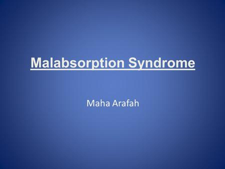 Malabsorption Syndrome Maha Arafah. Objectives: Upon completion of this lecture the students will : Understand that the malabsorption is caused by either.