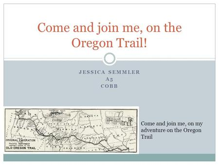 JESSICA SEMMLER A5 COBB Come and join me, on the Oregon Trail! Come and join me, on my adventure on the Oregon Trail.
