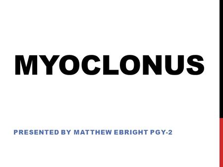 MYOCLONUS PRESENTED BY MATTHEW EBRIGHT PGY-2. MYOCLONUS - OUTLINE Definition Pathophysiology Classification Etiologies Specific Examples Evaluation Treatment.