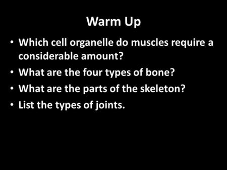 Warm Up Which cell organelle do muscles require a considerable amount? What are the four types of bone? What are the parts of the skeleton? List the types.