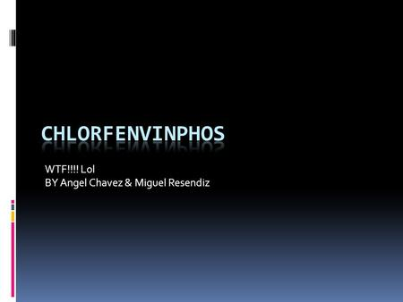 WTF!!!! Lol BY Angel Chavez & Miguel Resendiz. What the F*** is it?  Chlorfenvinphos is a Organophosphorus compound.  Organophosphorus is of, relating.