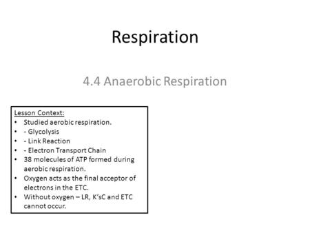 Respiration 4.4 Anaerobic Respiration Lesson Context: Studied aerobic respiration. - Glycolysis - Link Reaction - Electron Transport Chain 38 molecules.