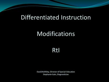 Differentiated Instruction Modifications RtI David Keithley, Director of Special Education Stephanie Gain, Diagnostician.