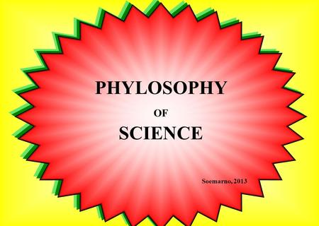 PHYLOSOPHY OF SCIENCE Soemarno, 2013. Philosophy of science is the study of assumptions, foundations, and implications of science. The philosophy of science.