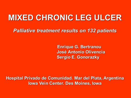 MIXED CHRONIC LEG ULCER Palliative treatment results on 132 patients Enrique G. Bertranou Enrique G. Bertranou José Antonio Olivencia José Antonio Olivencia.