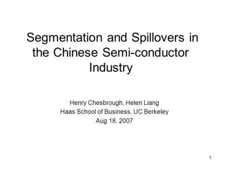 1 Segmentation and Spillovers in the Chinese Semi-conductor Industry Henry Chesbrough, Helen Liang Haas School of Business, UC Berkeley Aug 18, 2007.