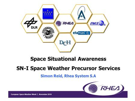 European Space Weather Week 7, November 2010 Space Situational Awareness SN-I Space Weather Precursor Services Simon Reid, Rhea System S.A.