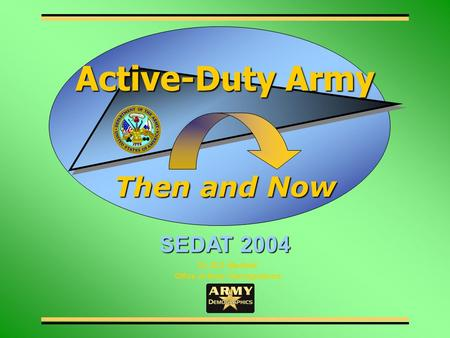 Dr. B.D. Maxfield Office of Army Demographics Then and Now Active-Duty Army SEDAT 2004.