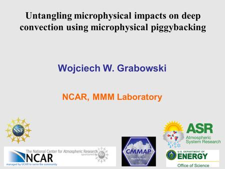 Untangling microphysical impacts on deep convection using microphysical piggybacking Wojciech W. Grabowski NCAR, MMM Laboratory.