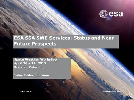 → ESA SSA SWE Services: Status and Near Future Prospects Space Weather Workshop April 26 – 29, 2011 Boulder, Colorado Juha-Pekka Luntama.