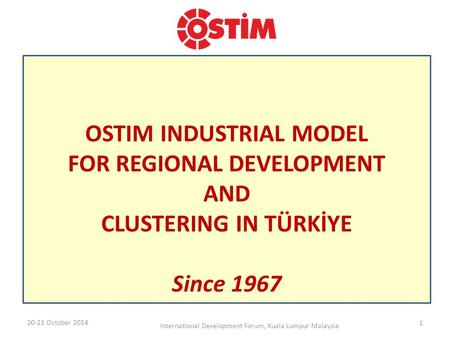 OSTIM INDUSTRIAL MODEL FOR REGIONAL DEVELOPMENT AND CLUSTERING IN TÜRKİYE Since 1967 20-21 October 2014 International Development Forum, Kuala Lumpur Malaysia.