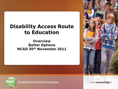 Disability Access Route to Education Overview Better Options NCAD 30 th November 2011.