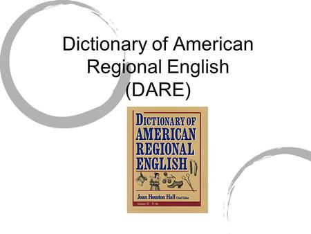 Dictionary of American Regional English (DARE). DARE A reference tool. Not to prescribe or even describe how Americans speak. To record the varieties.