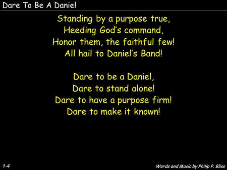 Dare To Be A Daniel 1-4 Standing by a purpose true, Heeding God's command, Honor them, the faithful few! All hail to Daniel's Band! Dare to be a Daniel,