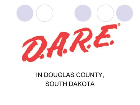 IN DOUGLAS COUNTY, SOUTH DAKOTA D.A.R.E. OFFICER Sheriff Tim Simonsen, Douglas County Certified Officer since 1989 Certified in D.A.R.E. since 2002 Phone.