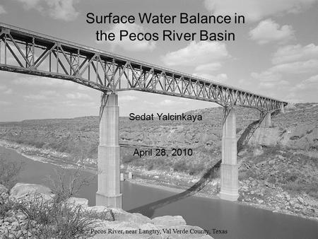 Surface Water Balance in the Pecos River Basin Pecos River, near Langtry, Val Verde County, Texas Sedat Yalcinkaya April 28, 2010 Surface Water Balance.